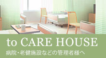to CARE HOUSE 病院・老健施設などの管理者様へ