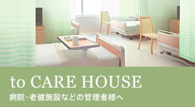 to CARE HOUSE 病院・介護施設などの管理者様へ